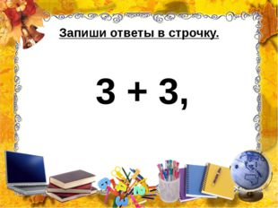 Запиши ответы в строчку. 3 + 3,