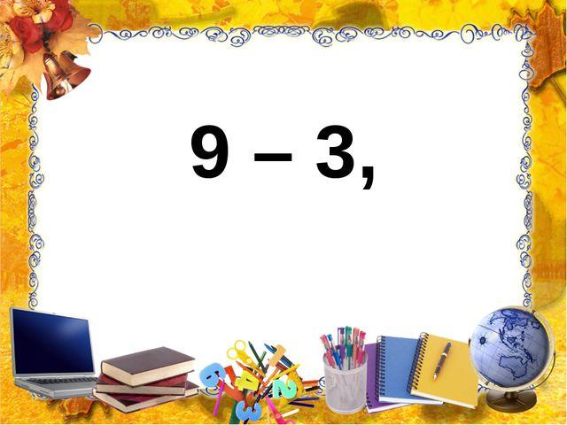 9 – 3,