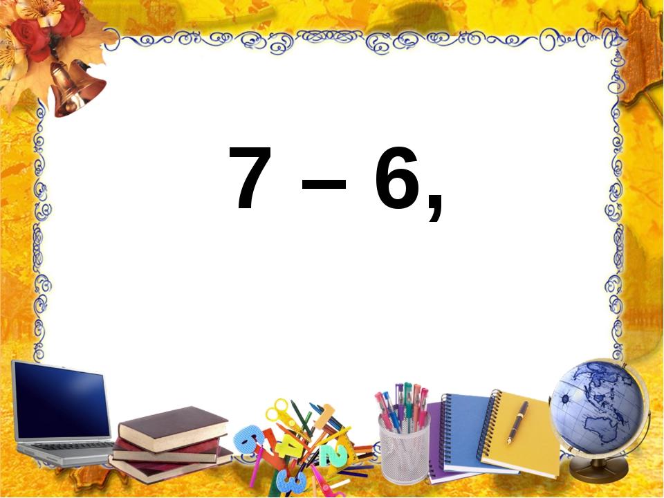 7 – 6,
