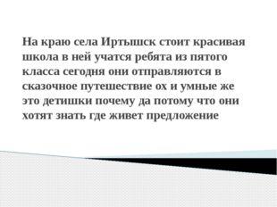 На краю села Иртышск стоит красивая школа в ней учатся ребята из пятого класс