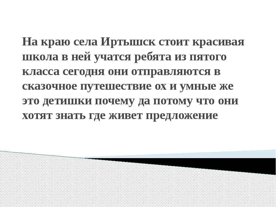 На краю села Иртышск стоит красивая школа в ней учатся ребята из пятого класс...