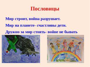 Пословицы Мир строит, война разрушает. Мир на планете- счастливы дети. Дружно