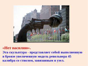 «Нет насилию». Эта скульптура - представляет собой выполненную в бронзе увели