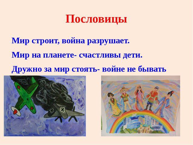 Пословицы Мир строит, война разрушает. Мир на планете- счастливы дети. Дружно...