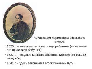 С Кавказом Лермонтова связывало многое: 1820 г. – впервые он попал сюда ребен