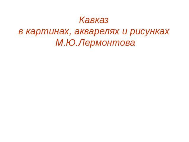 Кавказ в картинах, акварелях и рисунках М.Ю.Лермонтова