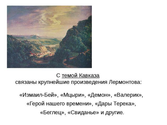 С темой Кавказа связаны крупнейшие произведения Лермонтова: «Измаил-Бей», «Мц...