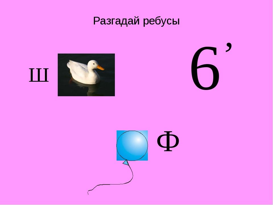 Разгадай ребусы Ш 6 , Ф