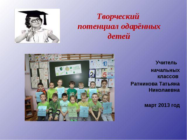 Творческий потенциал одарённых детей Учитель начальных классов Ратникова Та...