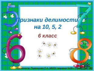 Признаки делимости на 10, 5, 2 6 класс Выполнила: Пшеничнюк С.А. МБОУ гимнази