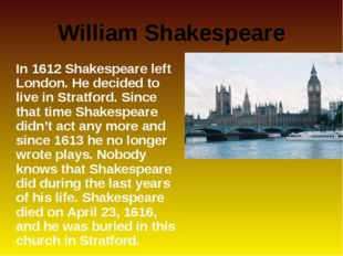 William Shakespeare 	In 1612 Shakespeare left London. He decided to live in S