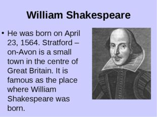 William Shakespeare He was born on April 23, 1564. Stratford –on-Avon is a sm