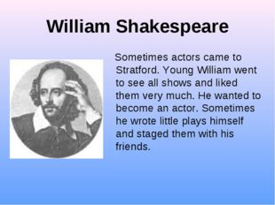 William Shakespeare Sometimes actors came to Stratford. Young William went to
