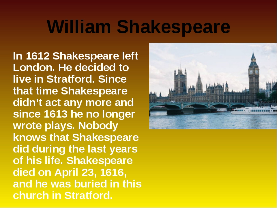 William Shakespeare 	In 1612 Shakespeare left London. He decided to live in S...