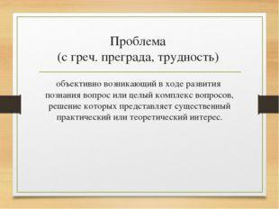 Проблема (с греч. преграда, трудность) объективно возникающий в ходе развития