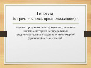 Гипотеза (с греч. «основа, предположение») - научное предположение, допущение