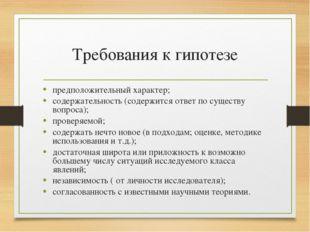 Требования к гипотезе предположительный характер; содержательность (содержитс