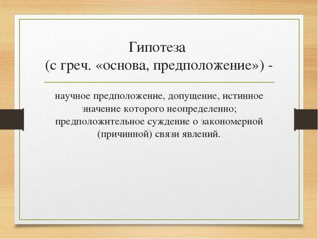 Гипотеза (с греч. «основа, предположение») - научное предположение, допущение...