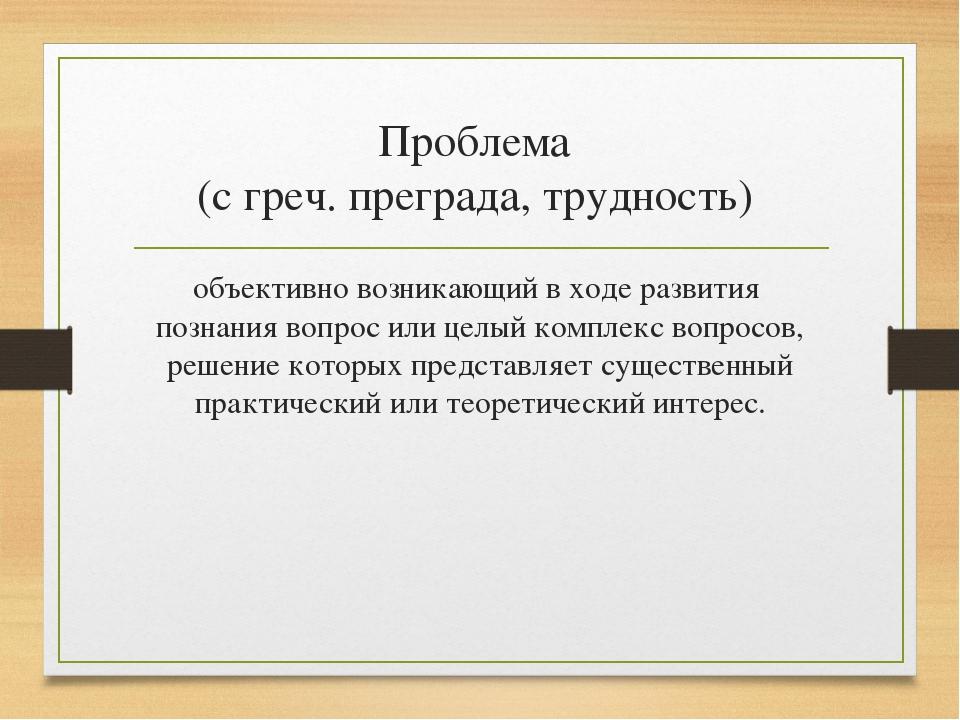 Проблема (с греч. преграда, трудность) объективно возникающий в ходе развития...