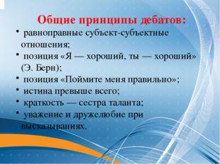 Общие принципы дебатов: равноправные субъект-субъектные отношения; позиция «