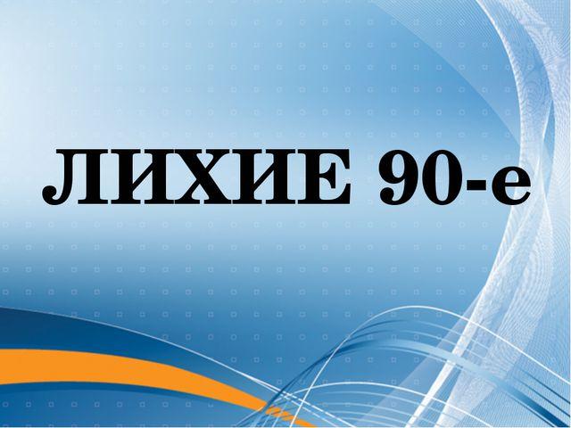 ЛИХИЕ 90-е