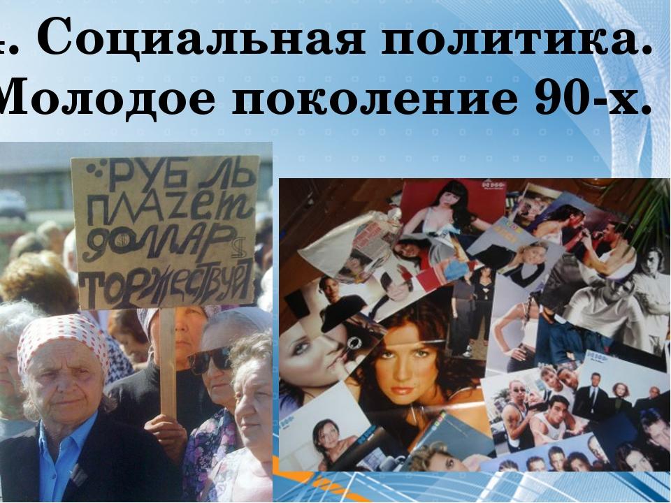 4. Социальная политика. Молодое поколение 90-х.
