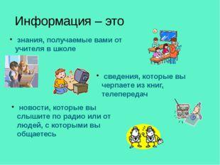 Информация – это знания, получаемые вами от учителя в школе сведения, которые