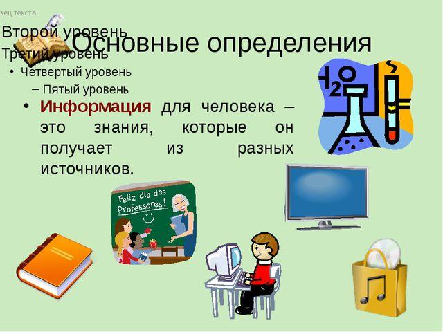 Основные определения Информация для человека – это знания, которые он получае...