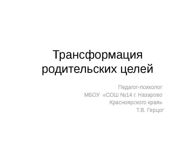 Трансформация родительских целей Педагог-психолог МБОУ «СОШ №14 г. Назарово К...