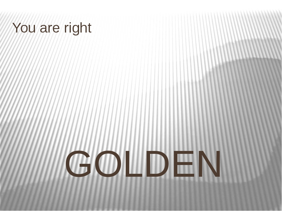 You are right GOLDEN