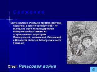 С р а ж е н и я Какую крупную операцию провели советские партизаны в августе