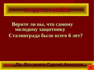 ЛЮДИ НА ВОЙНЕ Верите ли вы, что самому молодому защитнику Сталинграда было в