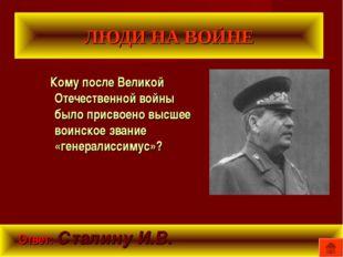 ЛЮДИ НА ВОЙНЕ Кому после Великой Отечественной войны было присвоено высшее во