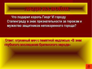 ЛЮДИ НА ВОЙНЕ Что подарил король Георг VI городу Сталинграду в знак признате