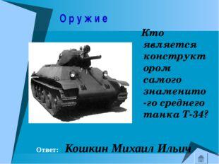О р у ж и е Кто является конструктором самого знаменито-го среднего танка Т-
