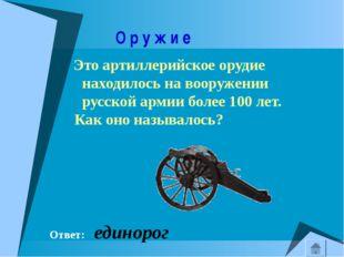 О р у ж и е Это артиллерийское орудие находилось на вооружении русской армии