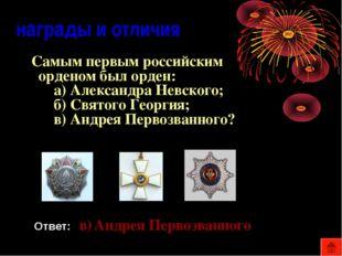 награды и отличия Самым первым российским орденом был орден: а) Александра Н