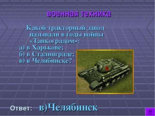 военная техника Какой тракторный завод называли в годы войны «Танкоградом»: