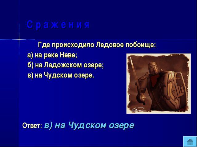 С р а ж е н и я Где происходило Ледовое побоище: а) на реке Неве; б) на Ладо...