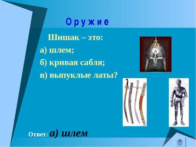 О р у ж и е Шишак – это: а) шлем; б) кривая сабля; в) выпуклые латы? Ответ:...