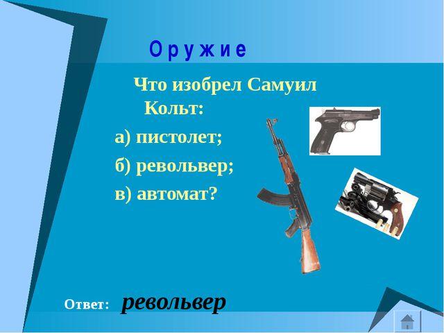 О р у ж и е Что изобрел Самуил Кольт: а) пистолет; б) револьвер; в) автомат?...