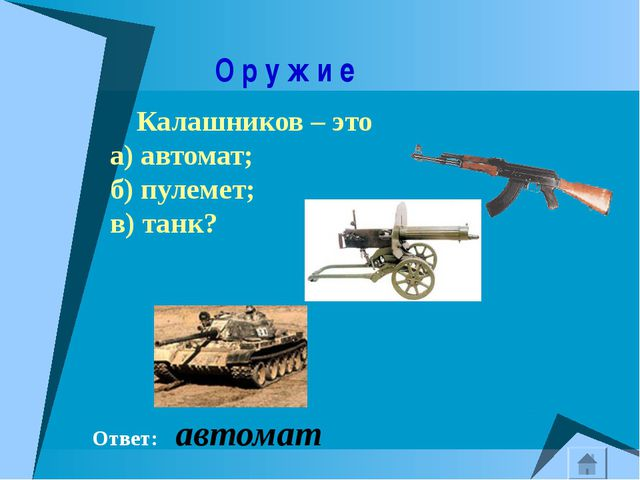 О р у ж и е Калашников – это а) автомат; б) пулемет; в) танк? Ответ: автомат