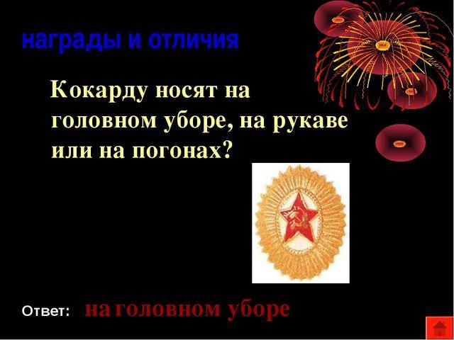 награды и отличия Кокарду носят на головном уборе, на рукаве или на погонах?...