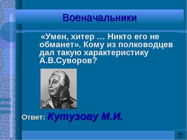Военачальники «Умен, хитер … Никто его не обманет». Кому из полководцев дал т...