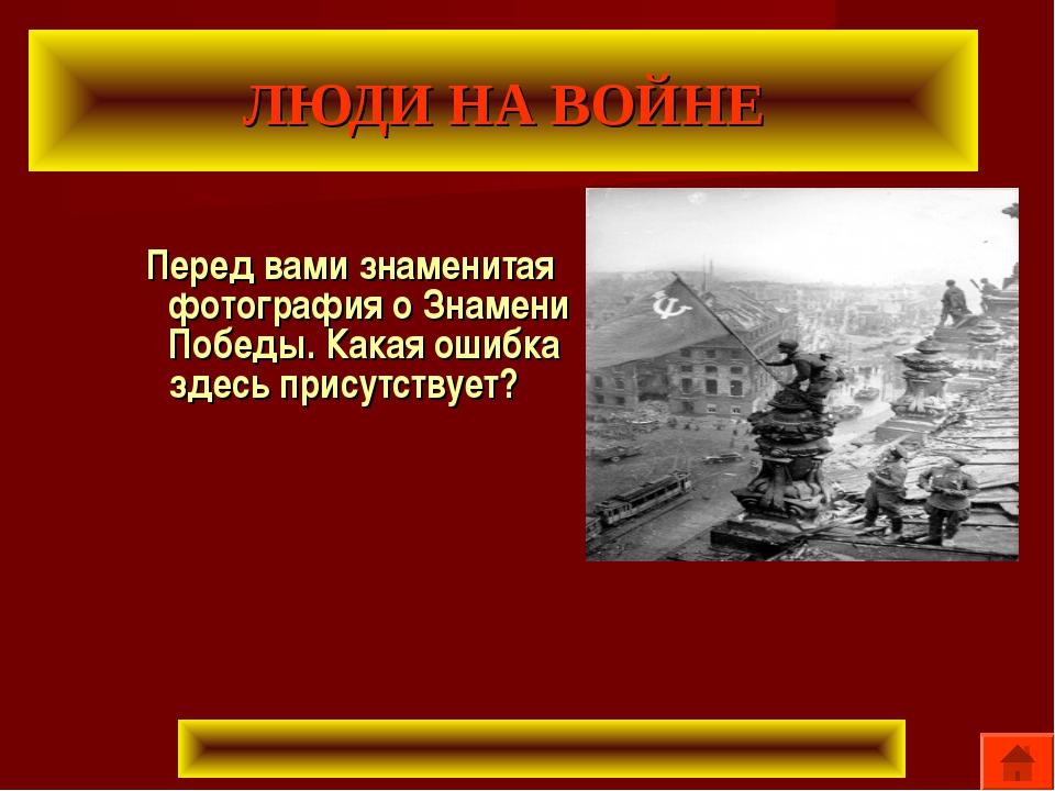 ЛЮДИ НА ВОЙНЕ Перед вами знаменитая фотография о Знамени Победы. Какая ошибка...