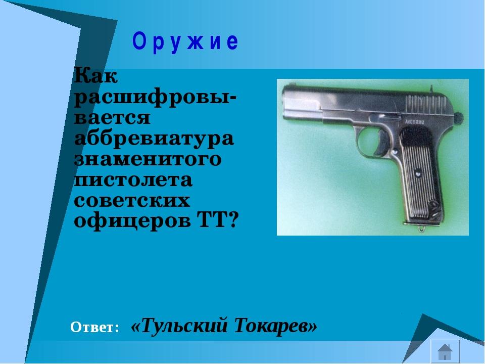 О р у ж и е Как расшифровы-вается аббревиатура знаменитого пистолета советск...