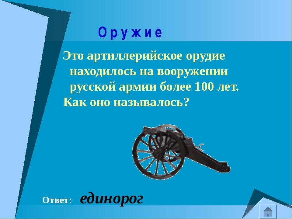 О р у ж и е Это артиллерийское орудие находилось на вооружении русской армии...
