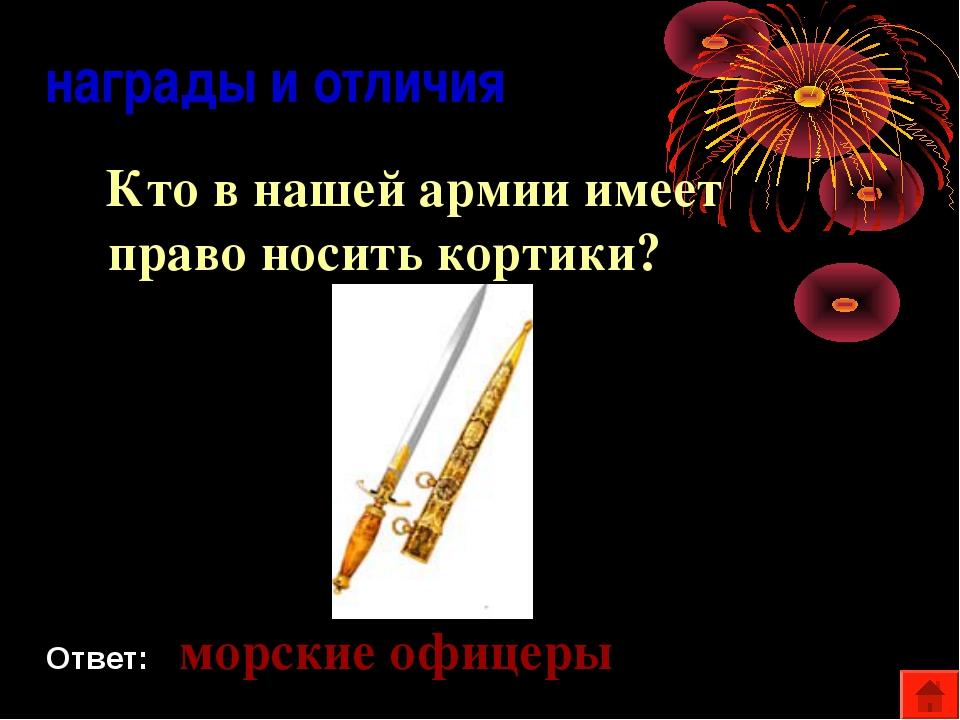 награды и отличия Кто в нашей армии имеет право носить кортики? Ответ: морск...