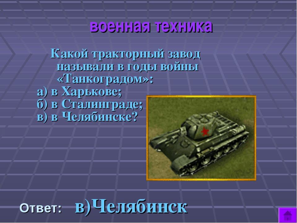 военная техника Какой тракторный завод называли в годы войны «Танкоградом»:...