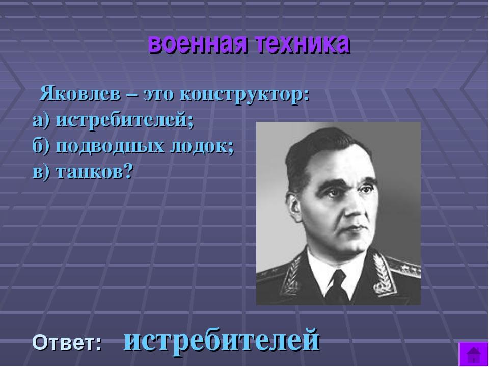 военная техника Яковлев – это конструктор: а) истребителей; б) подводных лод...